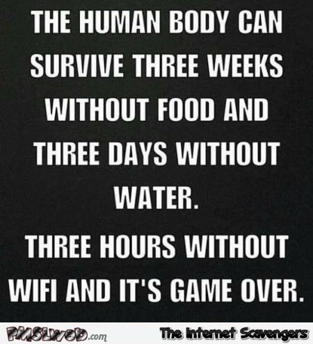 The human body cannot survive without WIFI funny quote @PMSLweb.com