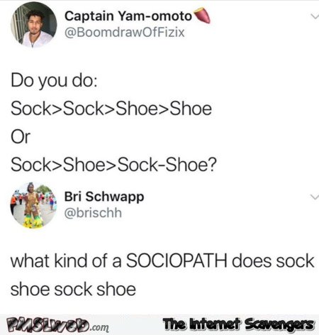 What kind of sociopath does sock shoe sock shoe funny comment @PMSLweb.com