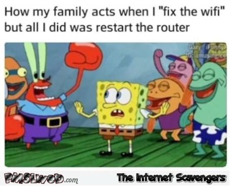 How my family acts when I fix the WIFI funny meme @PMSLweb.com