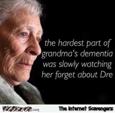 The hardest part of Grandma's dementia funny meme @PMSLweb.com