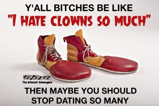 Bitches be like I hate clowns sarcastic meme @PMSLweb.com