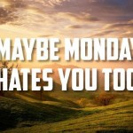 Monday hates you too sarcastic humor - Hilarious Monday meme zone @PMSLweb.com