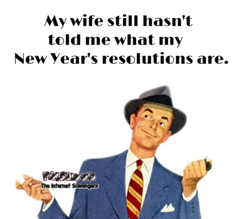 My wife still hasn't told me what my new year resolutions are sarcastic humor @PMSLweb.com