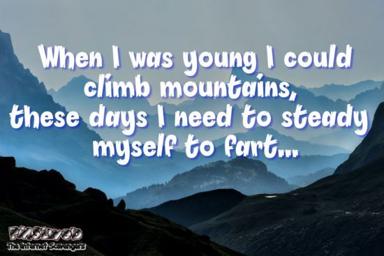When I was young I could climb mountains sarcastic quote @PMSLweb.com