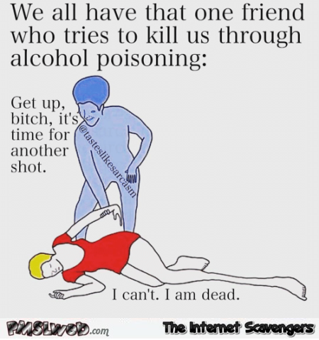 We all have that one friend who tries to kill us through alcohol poisoning funny meme @PMSLweb.com