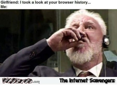 When your girlfriend looks at your browser history Slobodan Praljak meme @PMSLweb.com