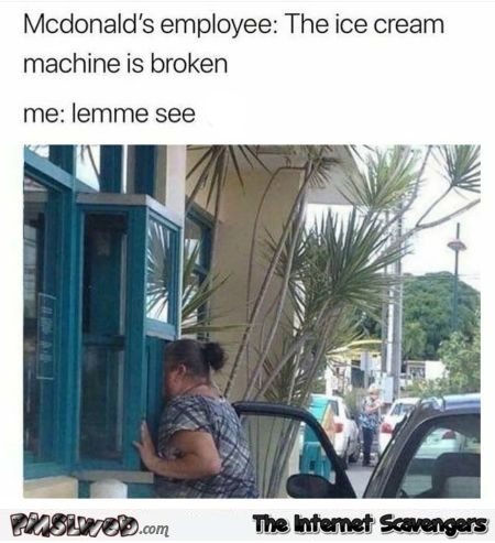 When the ice-cream machine is broken at McDonalds funny meme @PMSLweb.com