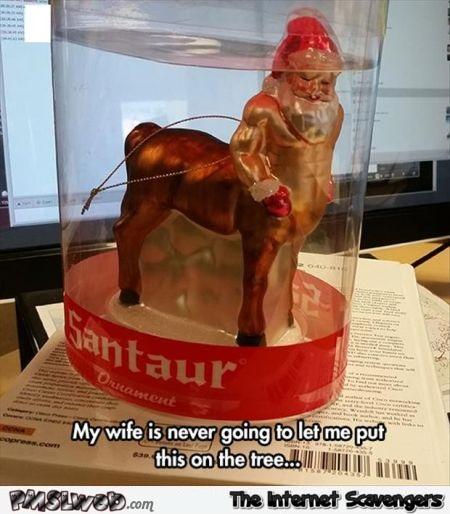 Funny Santaur ornament Christmas meme - Funny Christmas memes and pictures @PMSLweb.com