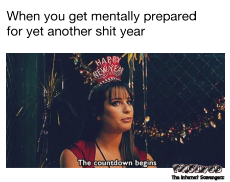 When you get mentally prepared for yet another shit year funny meme @PMSLweb.com