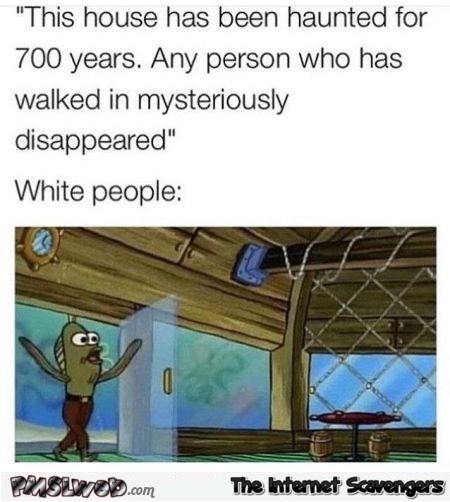 White people and haunted houses funny sarcastic meme @PMSLweb.com