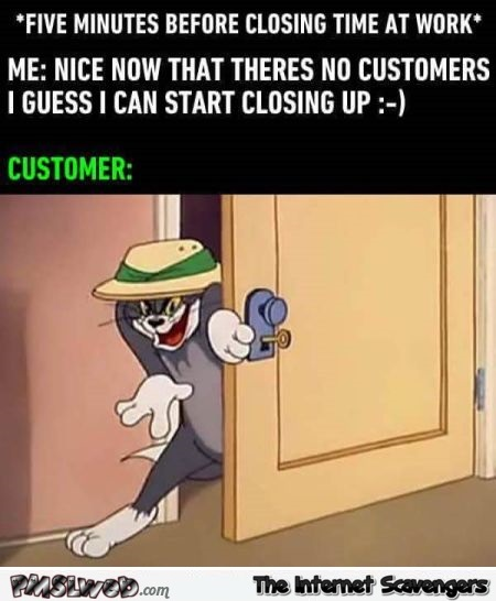 When customers walk in just as you are about to close funny meme