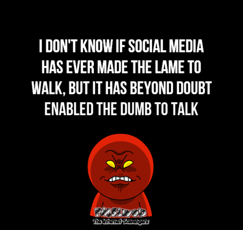 Social media has enabled the dumb to talk sarcastic humor @PMSLweb.com