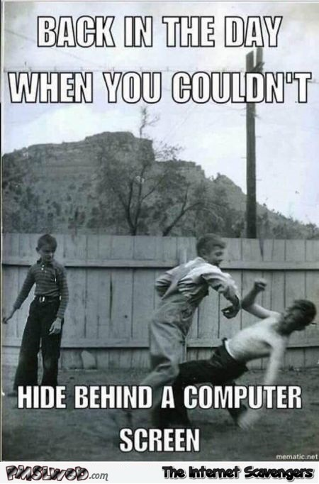 Back in the day when you couldn't hide behind a computer funny meme
