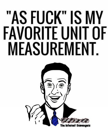 As fuck is my favorite unit of measurement sarcastic humor