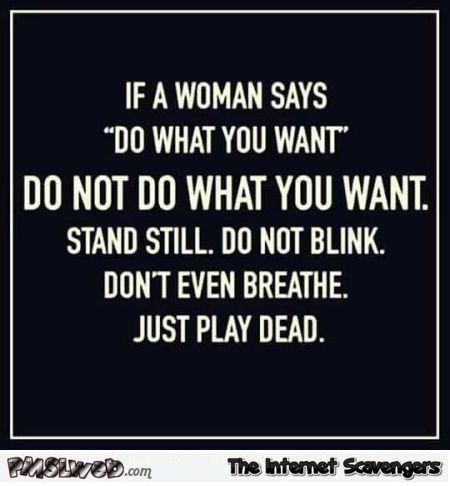 If a woman says do what you want funny sarcastic quote @PMSLweb.com