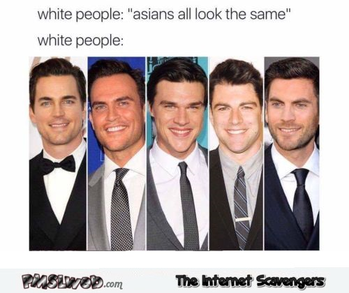 When white people say that Asians all look the same funny meme @PMSLweb.com