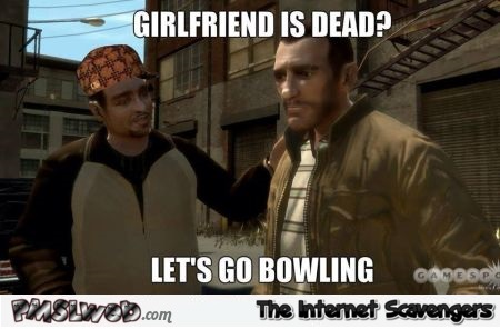 Girlfriend is dead funny video game logic meme @PMSLweb.com