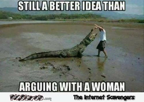 Still a better idea than arguing with a woman funny meme @PMSLweb.com