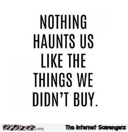 Nothing haunts us like the things we didn't buy funny quote @PMSLweb.com