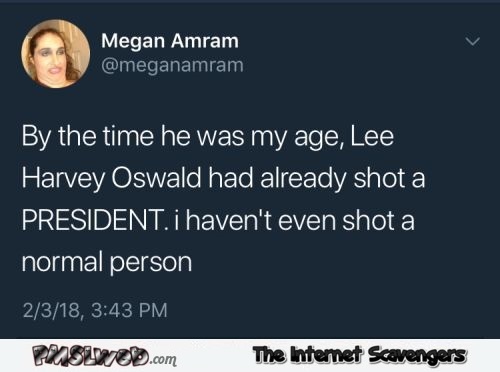 By the time he was my age Lee Harvey Oswald had already shot a president funny post @PMSLweb.com
