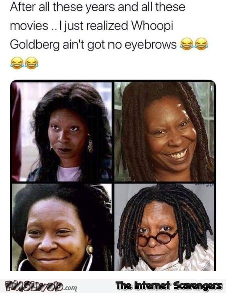 Whoopi Goldberg does not have eyebrows funny meme @PMSLweb.com