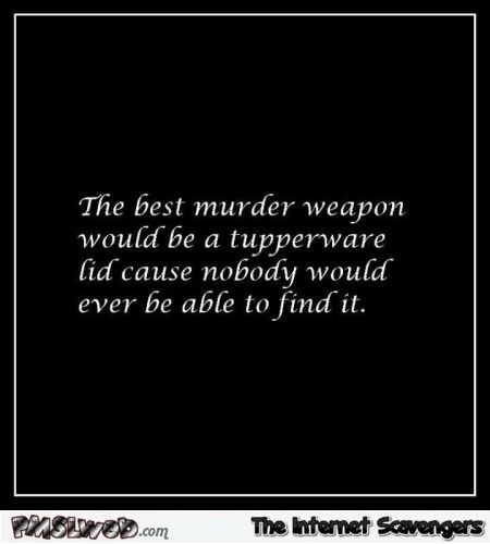 The best murder weapon would be a tupperware lid funny quote @PMSLweb.com