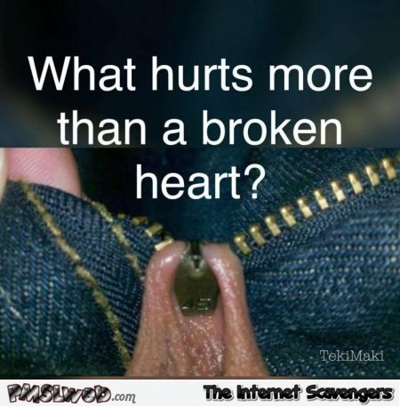 What hurts more than a broken heart funny adult meme @PMSLweb.com