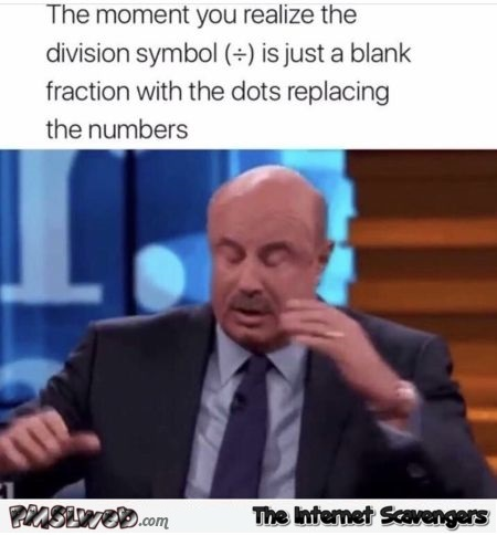 When you realize the division symbol is just a blank fraction funny meme @PMSLweb.com