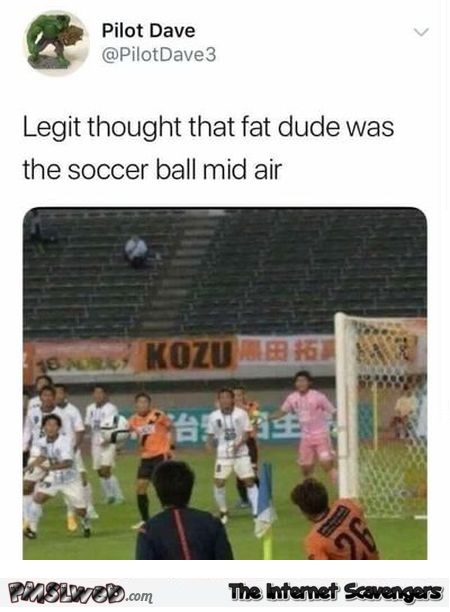 Thought that fat dude was the soccer ball humor @PMSLweb.com