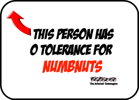 This person has 0 tolerance for numbnuts - Sarcastic memes and pics @PMSLweb.com