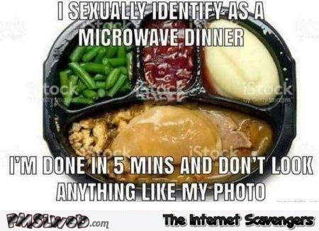 I sexually identify as a microwave dinner funny meme @PMSLweb.com