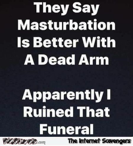 They say masturbation is better with a dead arm humor @PMSLweb.com