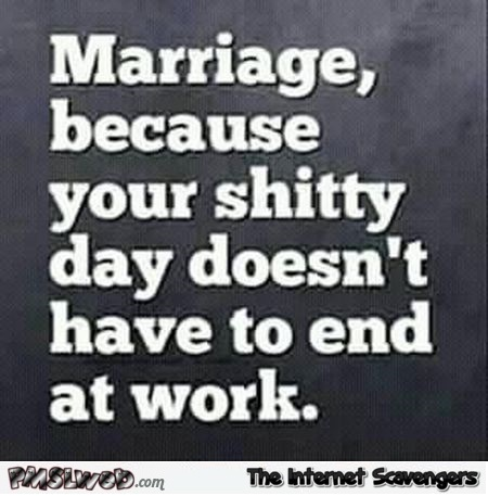 Marriage because your shitty day doesn't have to end at work sarcastic quote @PMSLweb.com