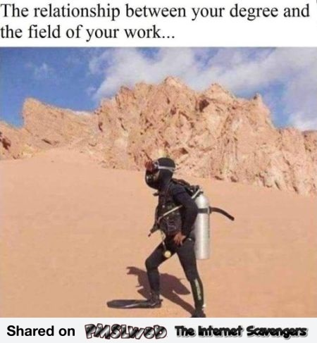 The relationship between your degree and the field of your work funny meme @PMSLweb.com
