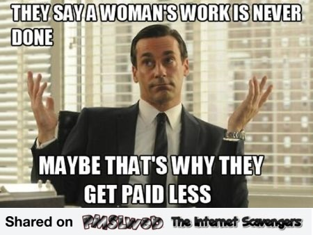 They say a woman's work is never done funny sexist meme @PMSLweb.com