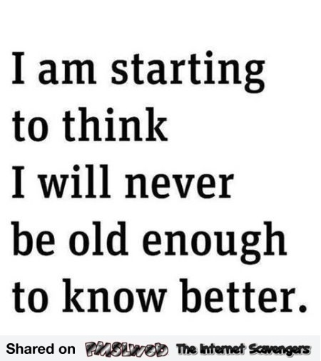 I will never be old enough to know better funny quote @PMSLweb.com