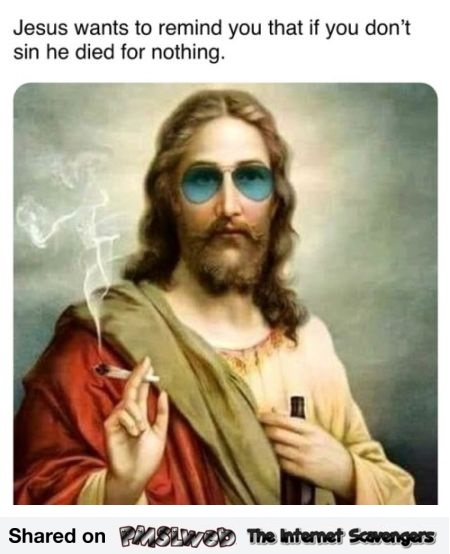 If you don't sin Jesus died for nothing funny meme