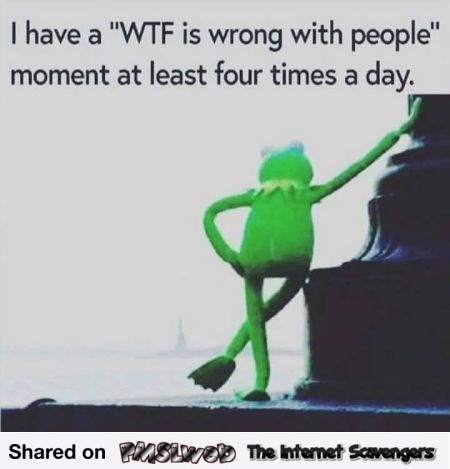 I have WTF is wrong with people moments sarcastic meme @PMSLweb.com