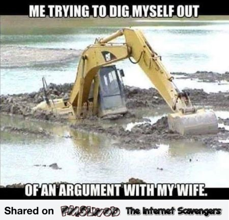 Trying to dig myself out of an argument with my wife meme @PMSLweb.com